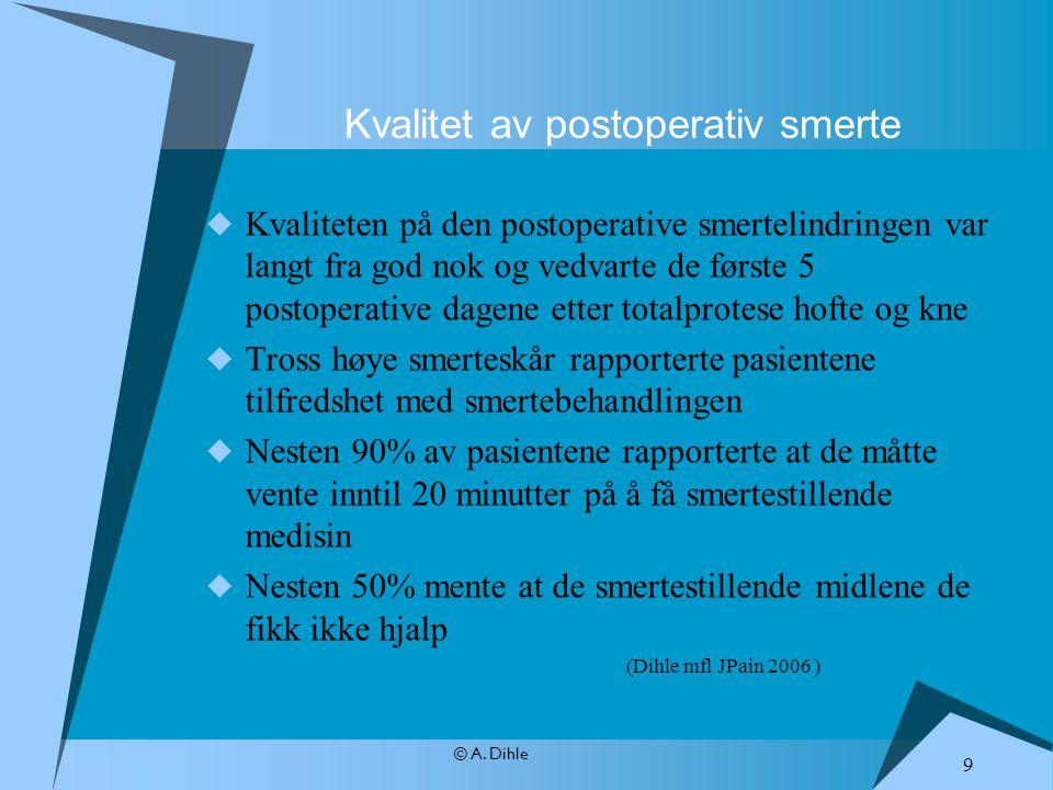 © A. Dihle Kvalitet av postoperativ smerte  Kvaliteten på den postoperative smertelindringen var langt fra god nok og vedvarte de første 5 postoperat