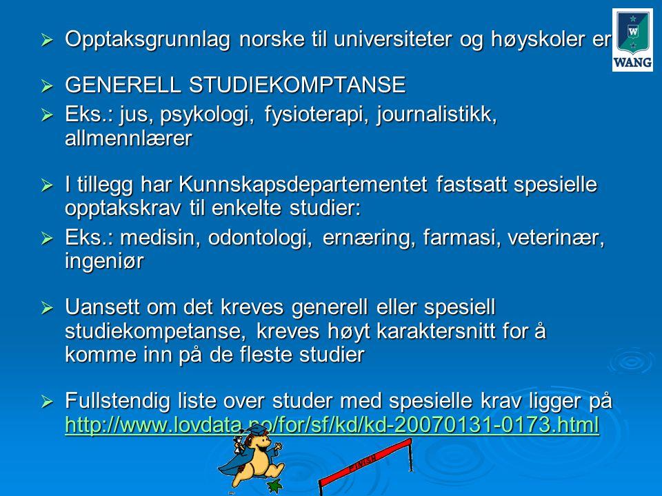  Opptaksgrunnlag norske til universiteter og høyskoler er:  GENERELL STUDIEKOMPTANSE  Eks.: jus, psykologi, fysioterapi, journalistikk, allmennlærer  I tillegg har Kunnskapsdepartementet fastsatt spesielle opptakskrav til enkelte studier:  Eks.: medisin, odontologi, ernæring, farmasi, veterinær, ingeniør  Uansett om det kreves generell eller spesiell studiekompetanse, kreves høyt karaktersnitt for å komme inn på de fleste studier  Fullstendig liste over studer med spesielle krav ligger på http://www.lovdata.no/for/sf/kd/kd-20070131-0173.html http://www.lovdata.no/for/sf/kd/kd-20070131-0173.html