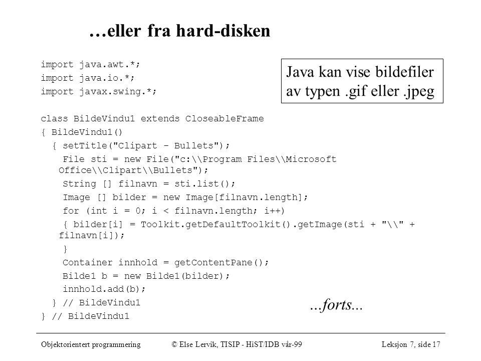 Objektorientert programmering© Else Lervik, TISIP - HiST/IDB vår-99Leksjon 7, side 17 …eller fra hard-disken import java.awt.*; import java.io.*; import javax.swing.*; class BildeVindu1 extends CloseableFrame { BildeVindu1() { setTitle( Clipart - Bullets ); File sti = new File( c:\\Program Files\\Microsoft Office\\Clipart\\Bullets ); String [] filnavn = sti.list(); Image [] bilder = new Image[filnavn.length]; for (int i = 0; i < filnavn.length; i++) { bilder[i] = Toolkit.getDefaultToolkit().getImage(sti + \\ + filnavn[i]); } Container innhold = getContentPane(); Bilde1 b = new Bilde1(bilder); innhold.add(b); } // BildeVindu1 …forts...