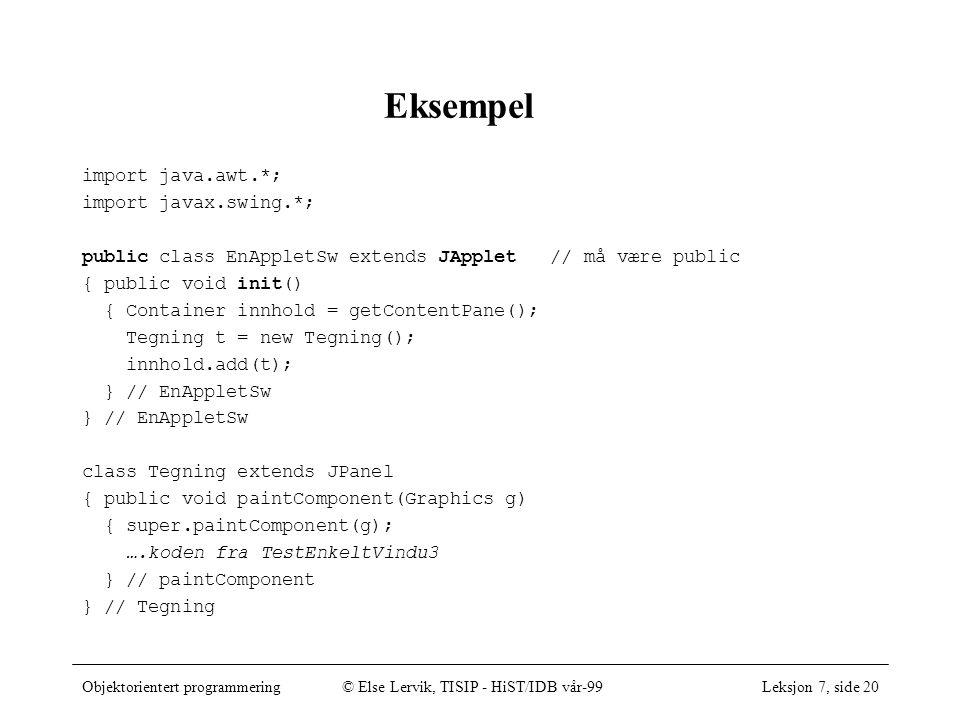 Objektorientert programmering© Else Lervik, TISIP - HiST/IDB vår-99Leksjon 7, side 20 Eksempel import java.awt.*; import javax.swing.*; public class EnAppletSw extends JApplet // må være public { public void init() { Container innhold = getContentPane(); Tegning t = new Tegning(); innhold.add(t); } // EnAppletSw class Tegning extends JPanel { public void paintComponent(Graphics g) { super.paintComponent(g); ….koden fra TestEnkeltVindu3 } // paintComponent } // Tegning