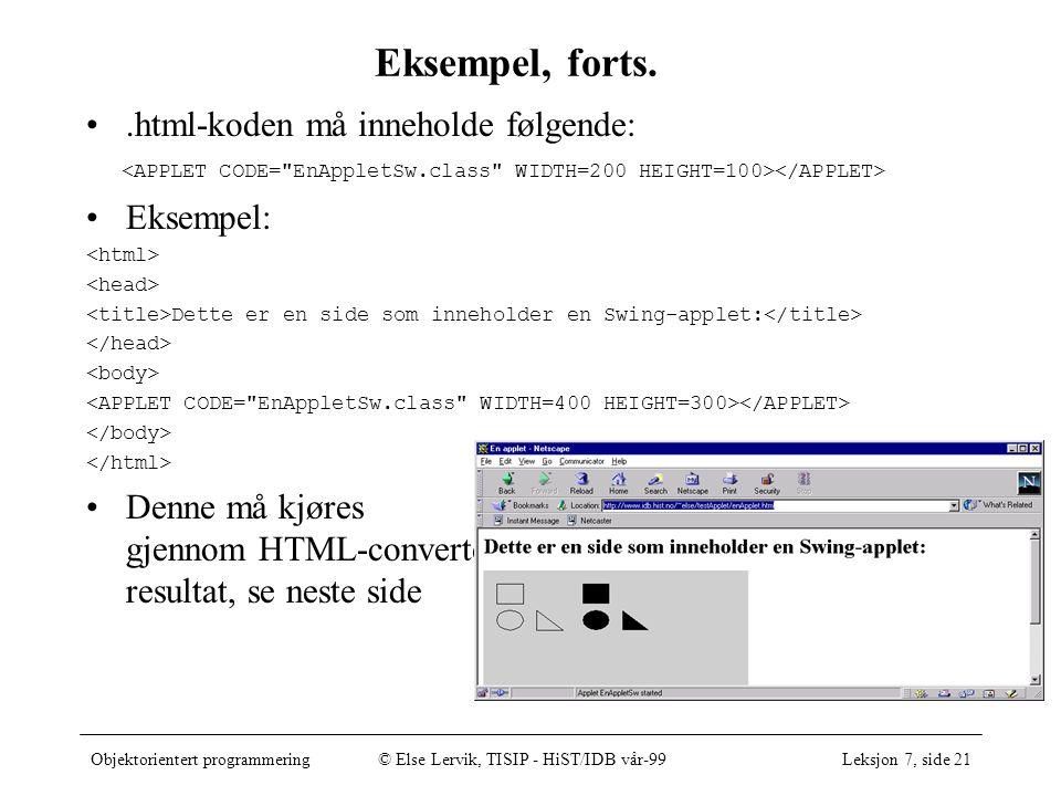 Objektorientert programmering© Else Lervik, TISIP - HiST/IDB vår-99Leksjon 7, side 21 Eksempel, forts..html-koden må inneholde følgende: Eksempel: Dette er en side som inneholder en Swing-applet: Denne må kjøres gjennom HTML-converter, resultat, se neste side