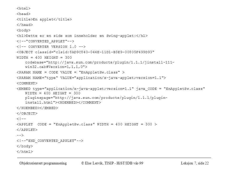 Objektorientert programmering© Else Lervik, TISIP - HiST/IDB vår-99Leksjon 7, side 22 En applet Dette er en side som inneholder en Swing-applet: <OBJECT classid= clsid:8AD9C840-044E-11D1-B3E9-00805F499D93 WIDTH = 400 HEIGHT = 300 codebase= http://java.sun.com/products/plugin/1.1.1/jinstall-111- win32.cab#Version=1,1,1,0 > <!-- -->
