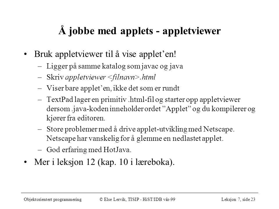 Objektorientert programmering© Else Lervik, TISIP - HiST/IDB vår-99Leksjon 7, side 23 Å jobbe med applets - appletviewer Bruk appletviewer til å vise applet'en.