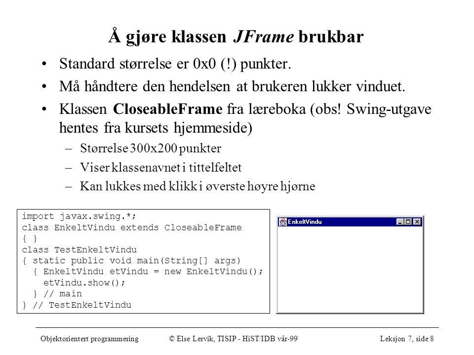 Objektorientert programmering© Else Lervik, TISIP - HiST/IDB vår-99Leksjon 7, side 8 Å gjøre klassen JFrame brukbar Standard størrelse er 0x0 (!) punkter.