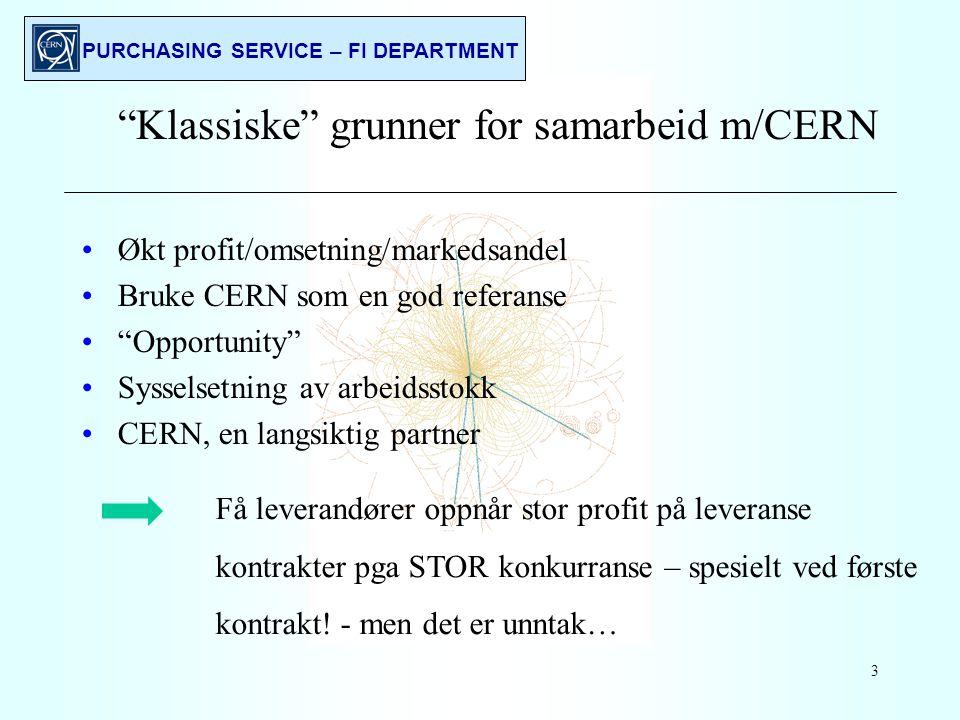 PURCHASING SERVICE – FI DEPARTMENT 3 Klassiske grunner for samarbeid m/CERN Økt profit/omsetning/markedsandel Bruke CERN som en god referanse Opportunity Sysselsetning av arbeidsstokk CERN, en langsiktig partner Få leverandører oppnår stor profit på leveranse kontrakter pga STOR konkurranse – spesielt ved første kontrakt.
