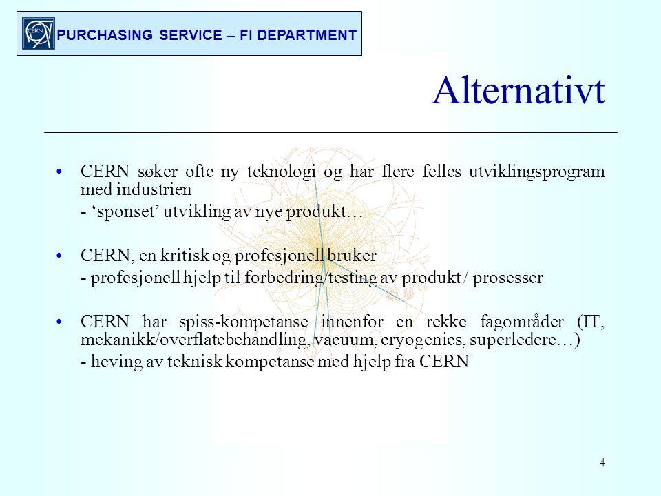 PURCHASING SERVICE – FI DEPARTMENT 4 Alternativt CERN søker ofte ny teknologi og har flere felles utviklingsprogram med industrien - 'sponset' utvikling av nye produkt… CERN, en kritisk og profesjonell bruker - profesjonell hjelp til forbedring/testing av produkt / prosesser CERN har spiss-kompetanse innenfor en rekke fagområder (IT, mekanikk/overflatebehandling, vacuum, cryogenics, superledere…) - heving av teknisk kompetanse med hjelp fra CERN