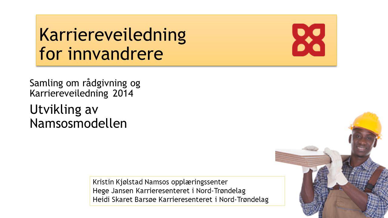 Karriereveiledning for innvandrere Samling om rådgivning og Karriereveiledning 2014 Utvikling av Namsosmodellen Kristin Kjølstad Namsos opplæringssent