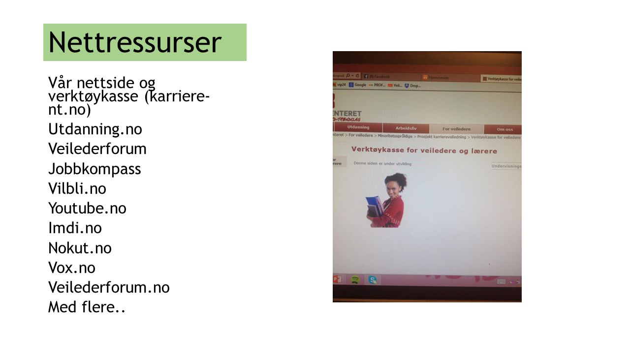 Nettressurser Vår nettside og verktøykasse (karriere- nt.no) Utdanning.no Veilederforum Jobbkompass Vilbli.no Youtube.no Imdi.no Nokut.no Vox.no Veile