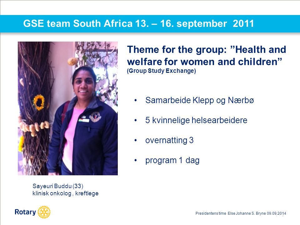 "| 13 GSE team South Africa 13. – 16. september 2011 Theme for the group: ""Health and welfare for women and children"" (Group Study Exchange) Samarbeide"