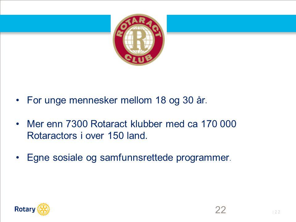 | 22 22 For unge mennesker mellom 18 og 30 år. Mer enn 7300 Rotaract klubber med ca 170 000 Rotaractors i over 150 land. Egne sosiale og samfunnsrette