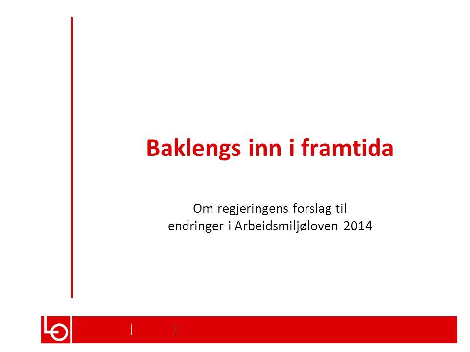 Baklengs inn i framtida Om regjeringens forslag til endringer i Arbeidsmiljøloven 2014