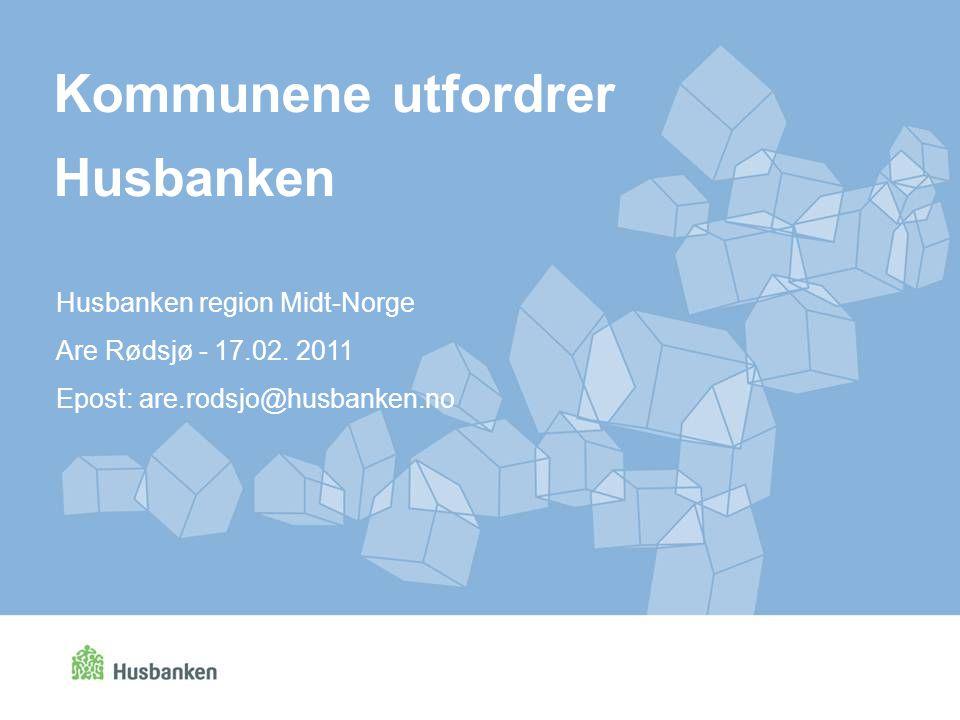Kommunene utfordrer Husbanken Husbanken region Midt-Norge Are Rødsjø - 17.02. 2011 Epost: are.rodsjo@husbanken.no