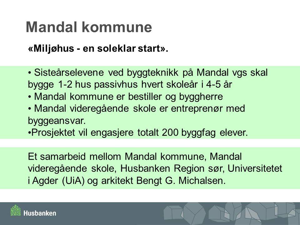 Mandal kommune «Miljøhus - en soleklar start». Sisteårselevene ved byggteknikk på Mandal vgs skal bygge 1-2 hus passivhus hvert skoleår i 4-5 år Manda