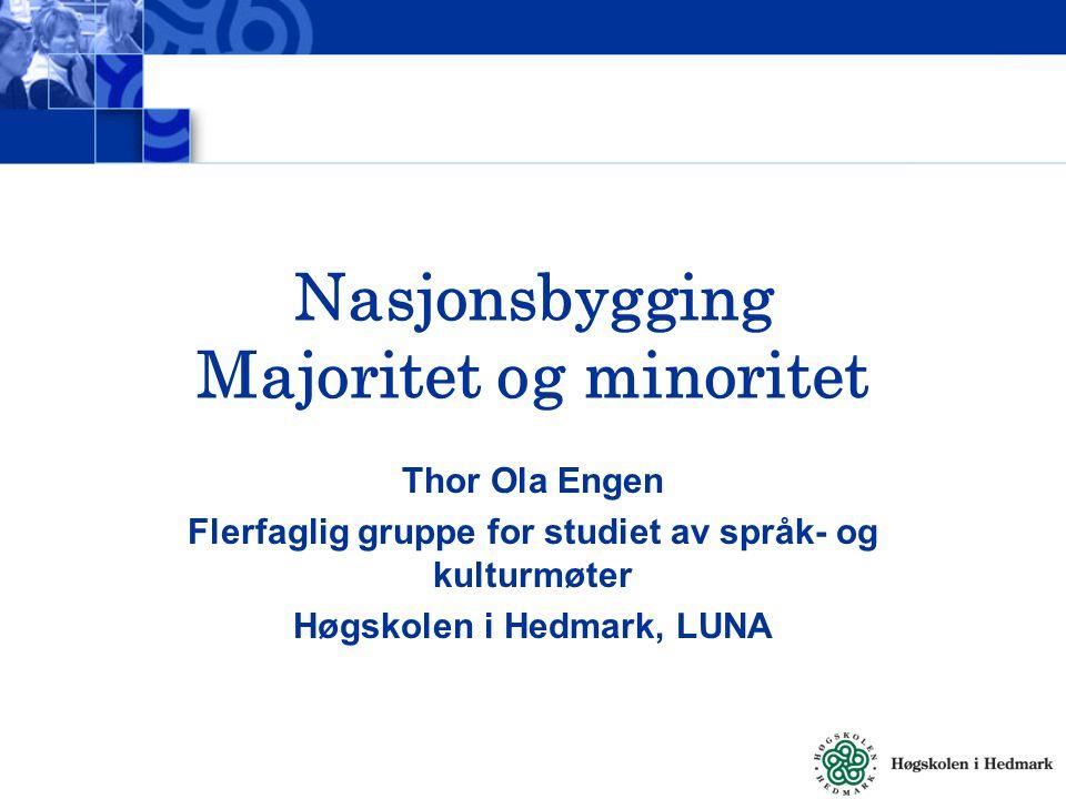Nasjonsbygging Majoritet og minoritet Thor Ola Engen Flerfaglig gruppe for studiet av språk- og kulturmøter Høgskolen i Hedmark, LUNA
