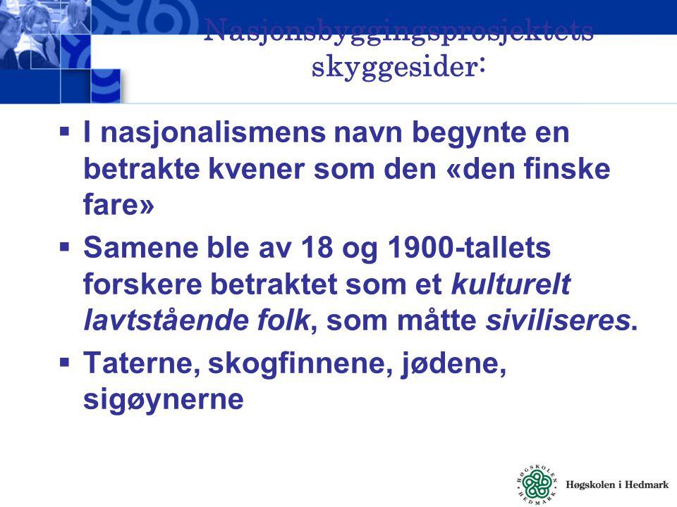 Nasjonsbyggingsprosjektets skyggesider:  I nasjonalismens navn begynte en betrakte kvener som den «den finske fare»  Samene ble av 18 og 1900-tallet
