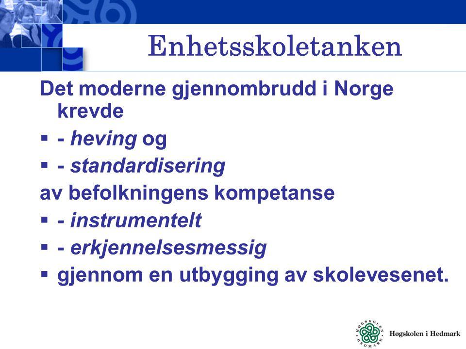 Enhetsskoletanken Det moderne gjennombrudd i Norge krevde  - heving og  - standardisering av befolkningens kompetanse  - instrumentelt  - erkjenne