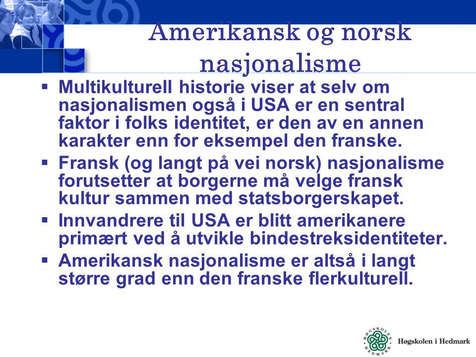 Amerikansk og norsk nasjonalisme  Multikulturell historie viser at selv om nasjonalismen også i USA er en sentral faktor i folks identitet, er den av