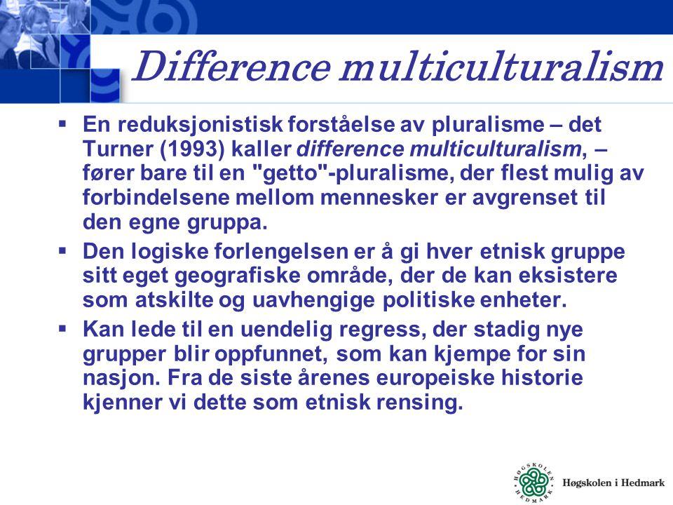 Difference multiculturalism  En reduksjonistisk forståelse av pluralisme – det Turner (1993) kaller difference multiculturalism, – fører bare til en