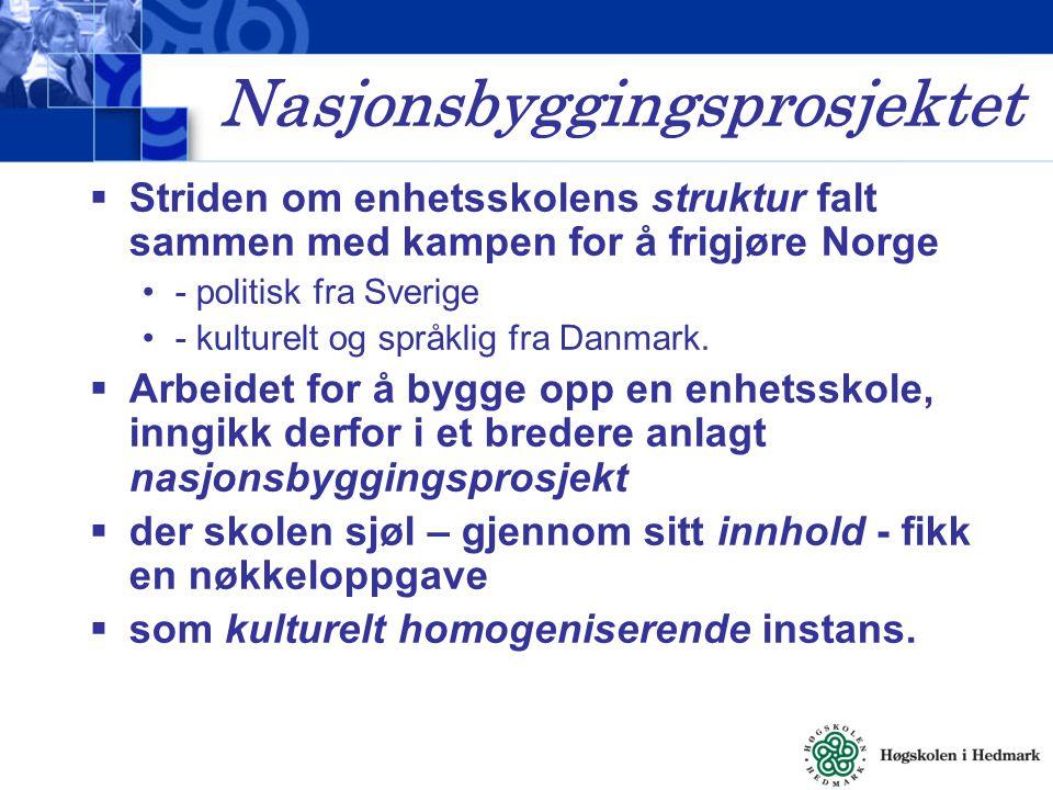 Nasjonsbyggingsprosjektet  Striden om enhetsskolens struktur falt sammen med kampen for å frigjøre Norge - politisk fra Sverige - kulturelt og språkl