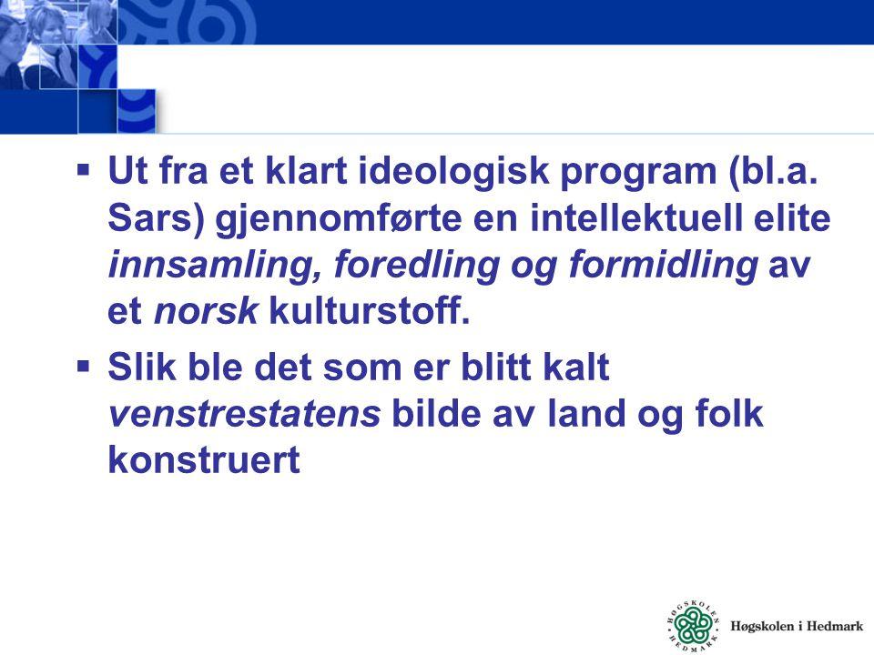  Ut fra et klart ideologisk program (bl.a. Sars) gjennomførte en intellektuell elite innsamling, foredling og formidling av et norsk kulturstoff.  S