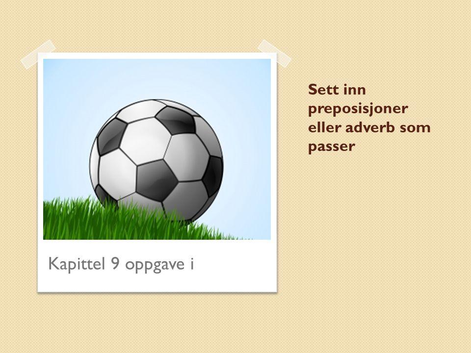 Sett inn preposisjoner eller adverb som passer 1.Jeg ønsker at fotballaget Rosenborg skal vinne.