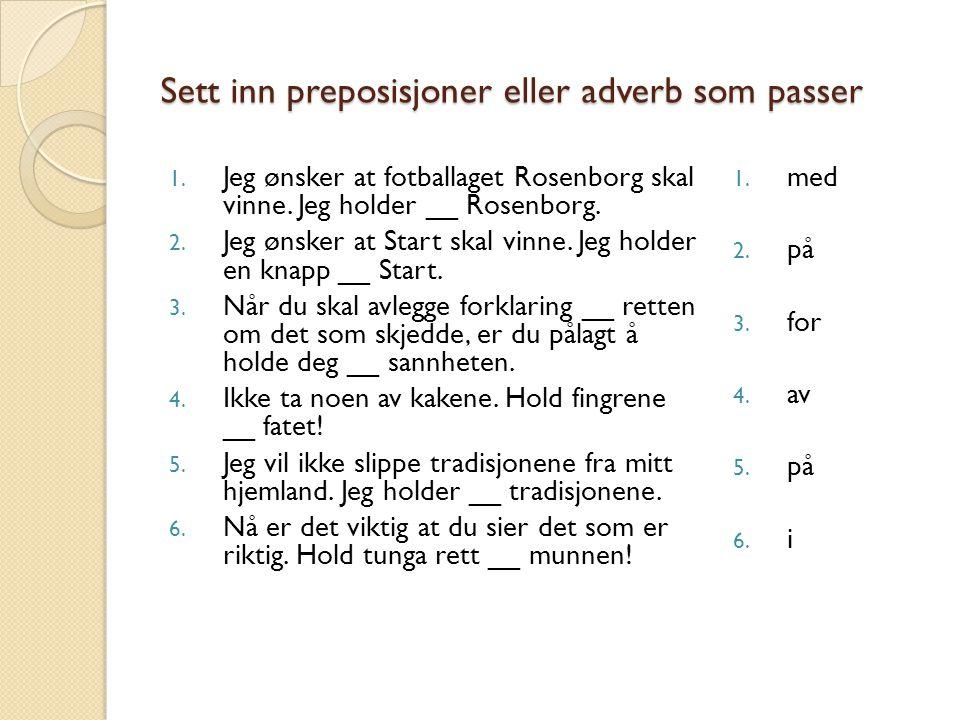 Sett inn preposisjoner eller adverb som passer 1. Jeg ønsker at fotballaget Rosenborg skal vinne. Jeg holder __ Rosenborg. 2. Jeg ønsker at Start skal