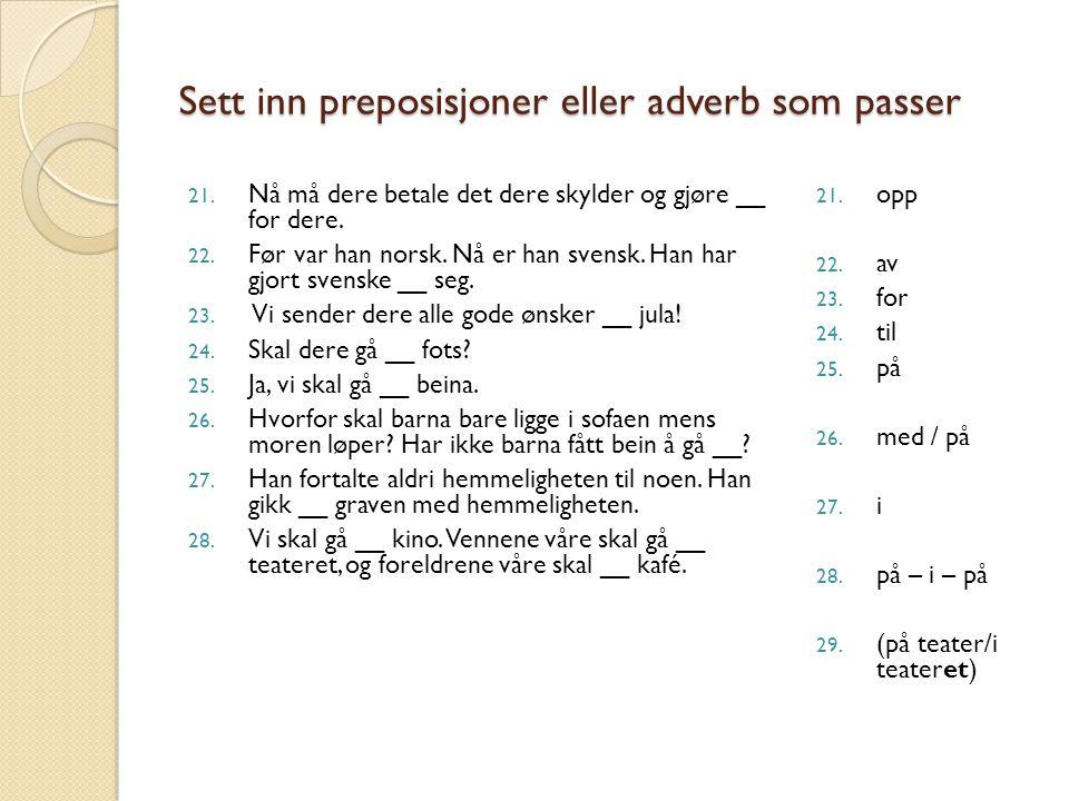 Sett inn preposisjoner eller adverb som passer 21. Nå må dere betale det dere skylder og gjøre __ for dere. 22. Før var han norsk. Nå er han svensk. H