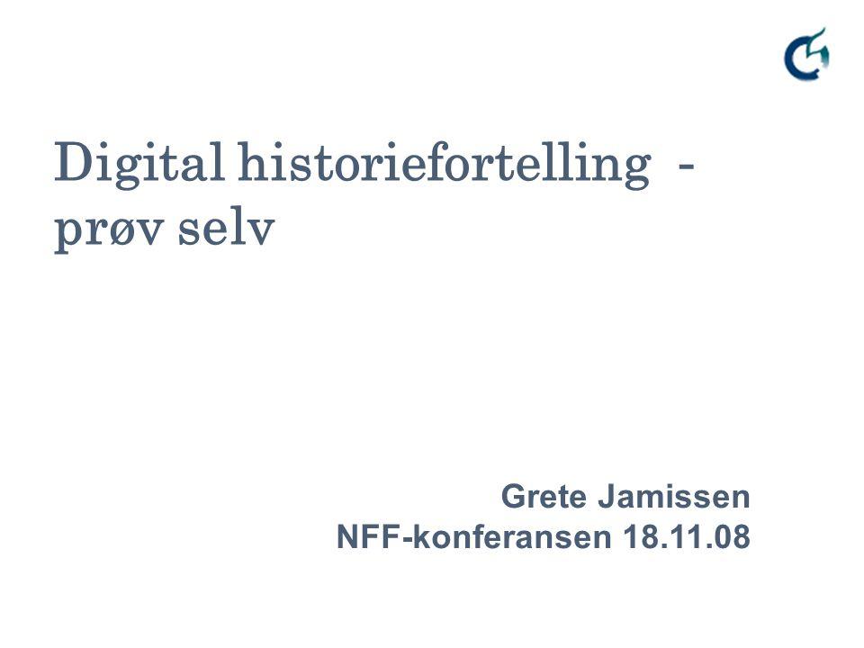 Digital historiefortelling - prøv selv Grete Jamissen NFF-konferansen 18.11.08