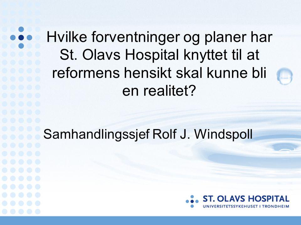 Hvilke forventninger og planer har St. Olavs Hospital knyttet til at reformens hensikt skal kunne bli en realitet? Samhandlingssjef Rolf J. Windspoll