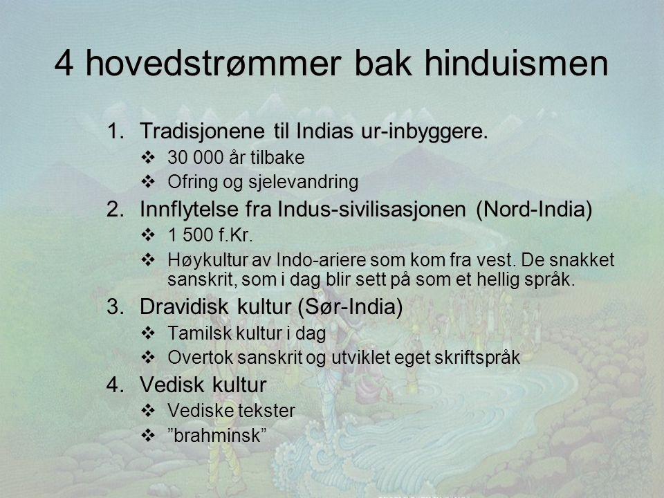 4 hovedstrømmer bak hinduismen 1.Tradisjonene til Indias ur-inbyggere.  30 000 år tilbake  Ofring og sjelevandring 2.Innflytelse fra Indus-sivilisas