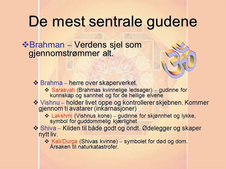 De mest sentrale gudene  Brahman – Verdens sjel som gjennomstrømmer alt.  Brahma – herre over skaperverket.  Sarasvati (Brahmas kvinnelige ledsager