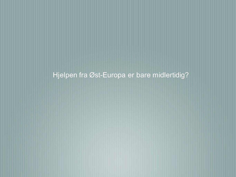 Hjelpen fra Øst-Europa er bare midlertidig?
