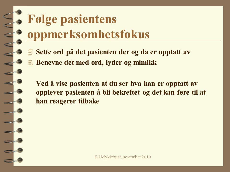 Eli Myklebust, november 2010 Følge pasientens oppmerksomhetsfokus 4 Sette ord på det pasienten der og da er opptatt av 4 Benevne det med ord, lyder og