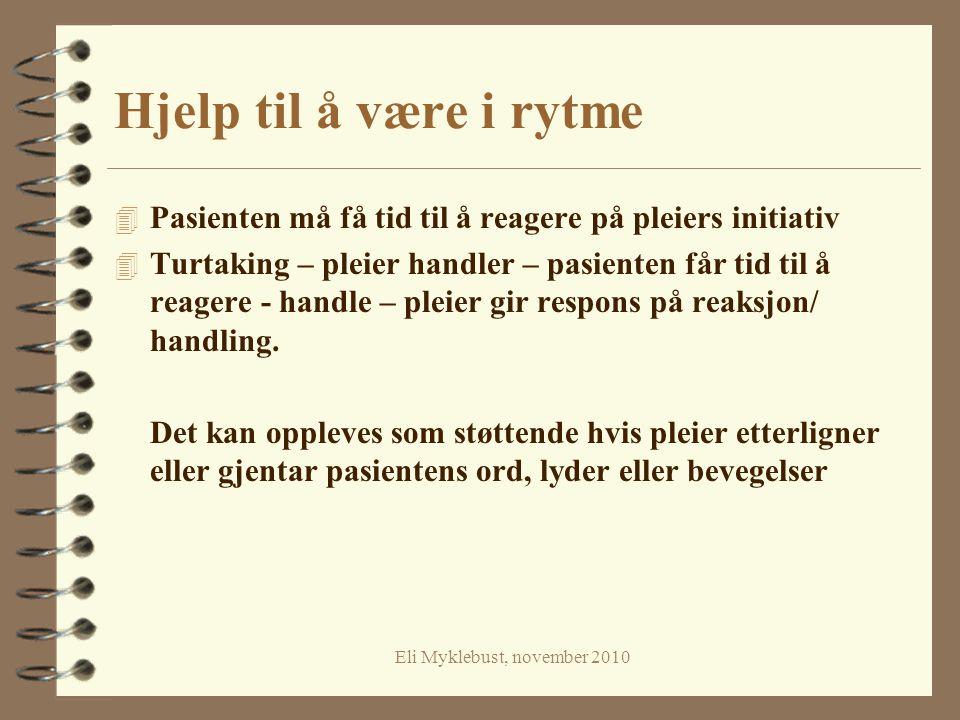 Eli Myklebust, november 2010 Hjelp til å være i rytme 4 Pasienten må få tid til å reagere på pleiers initiativ 4 Turtaking – pleier handler – pasiente