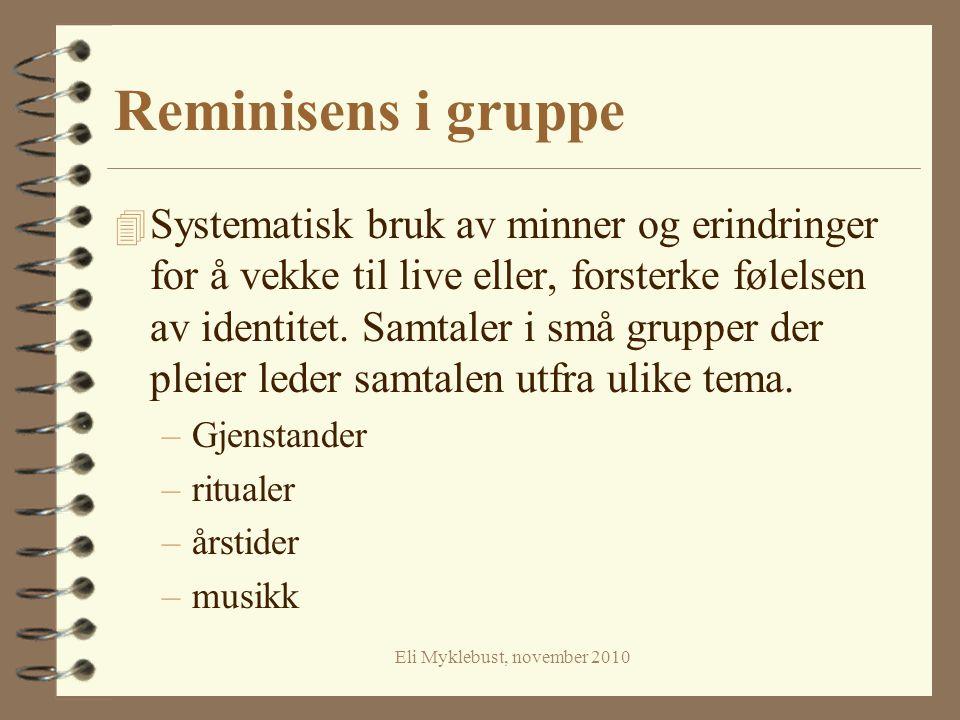 Eli Myklebust, november 2010 Reminisens i gruppe 4 Systematisk bruk av minner og erindringer for å vekke til live eller, forsterke følelsen av identit