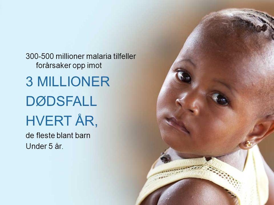 300-500 millioner malaria tilfeller forårsaker opp imot 3 MILLIONER DØDSFALL HVERT ÅR, de fleste blant barn Under 5 år.