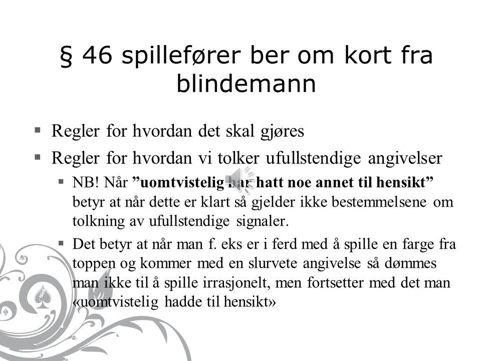 § 46 spillefører ber om kort fra blindemann  Regler for hvordan det skal gjøres  Regler for hvordan vi tolker ufullstendige angivelser  NB.