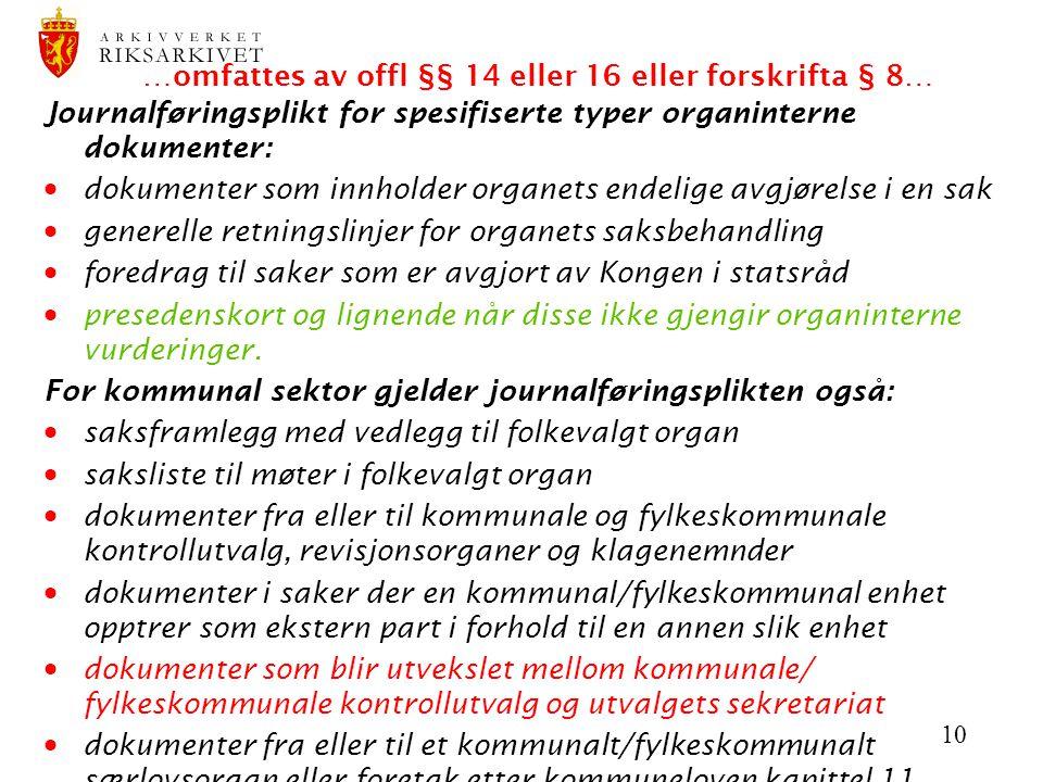 10 …omfattes av offl §§ 14 eller 16 eller forskrifta § 8… Journalføringsplikt for spesifiserte typer organinterne dokumenter:  dokumenter som innhold