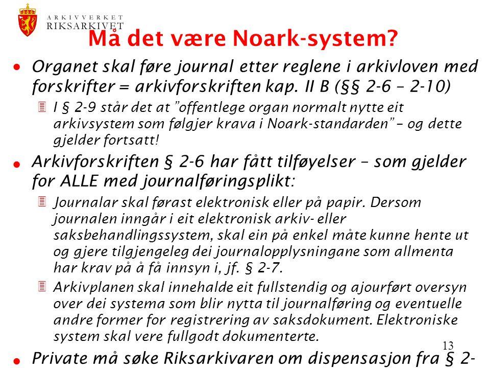 13 Må det være Noark-system?  Organet skal føre journal etter reglene i arkivloven med forskrifter = arkivforskriften kap. II B (§§ 2-6 – 2-10) 3I §