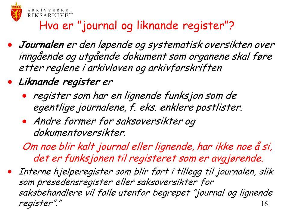 """16 Hva er """"journal og liknande register""""?  Journalen er den løpende og systematisk oversikten over inngående og utgående dokument som organene skal f"""