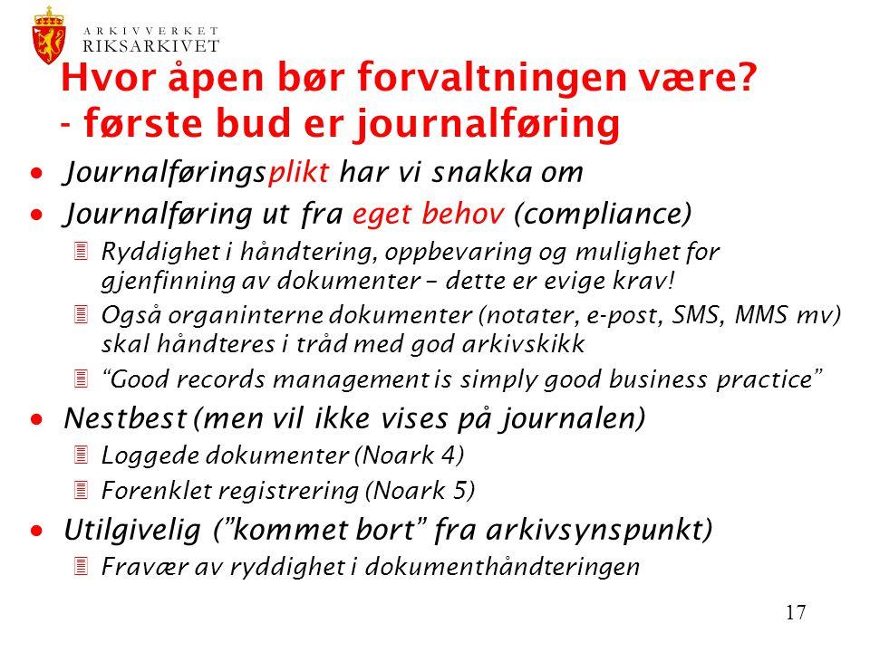 17 Hvor åpen bør forvaltningen være? - første bud er journalføring  Journalføringsplikt har vi snakka om  Journalføring ut fra eget behov (complianc