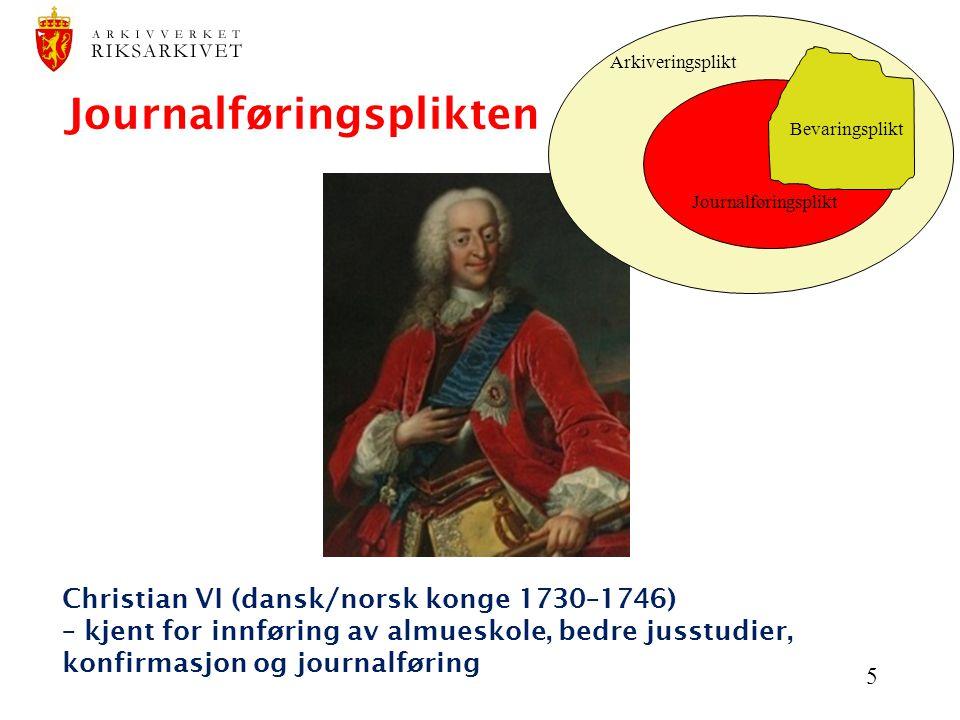 5 Christian VI (dansk/norsk konge 1730–1746) – kjent for innføring av almueskole, bedre jusstudier, konfirmasjon og journalføring Journalføringsplikte