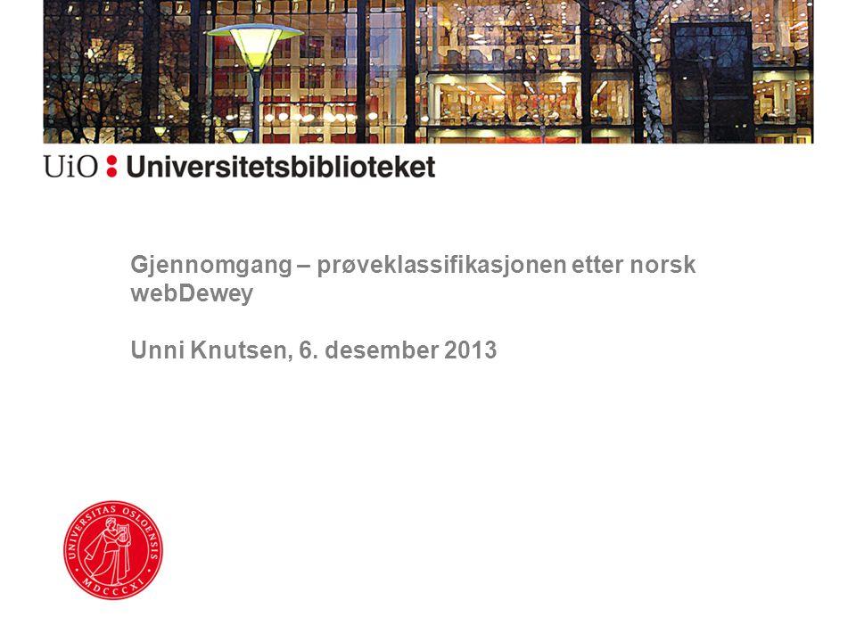 Gjennomgang – prøveklassifikasjonen etter norsk webDewey Unni Knutsen, 6. desember 2013