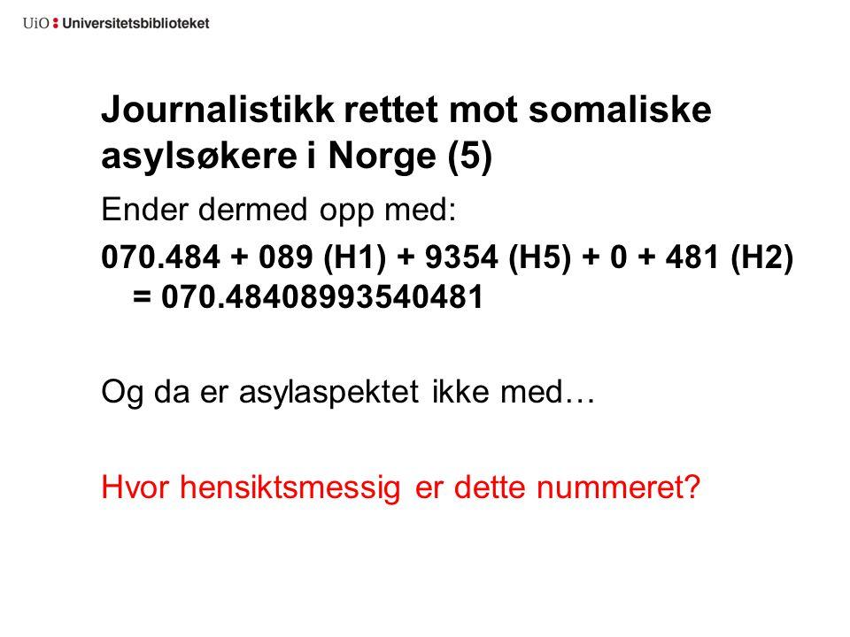 Journalistikk rettet mot somaliske asylsøkere i Norge (5) Ender dermed opp med: 070.484 + 089 (H1) + 9354 (H5) + 0 + 481 (H2) = 070.48408993540481 Og