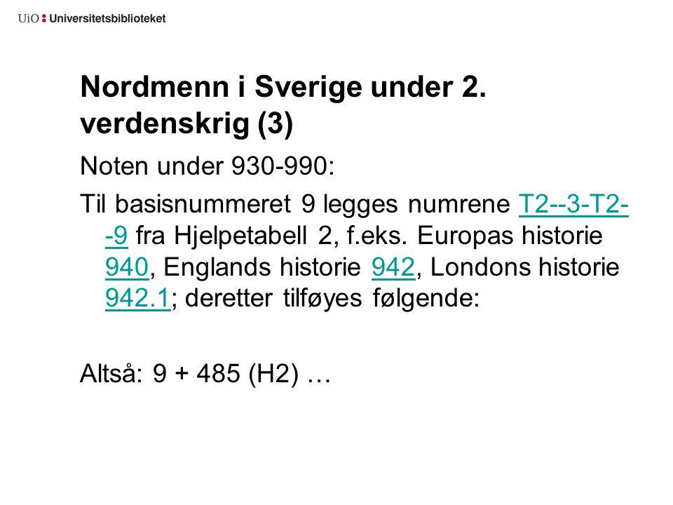 Nordmenn i Sverige under 2. verdenskrig (3) Noten under 930-990: Til basisnummeret 9 legges numrene T2--3-T2- -9 fra Hjelpetabell 2, f.eks. Europas hi