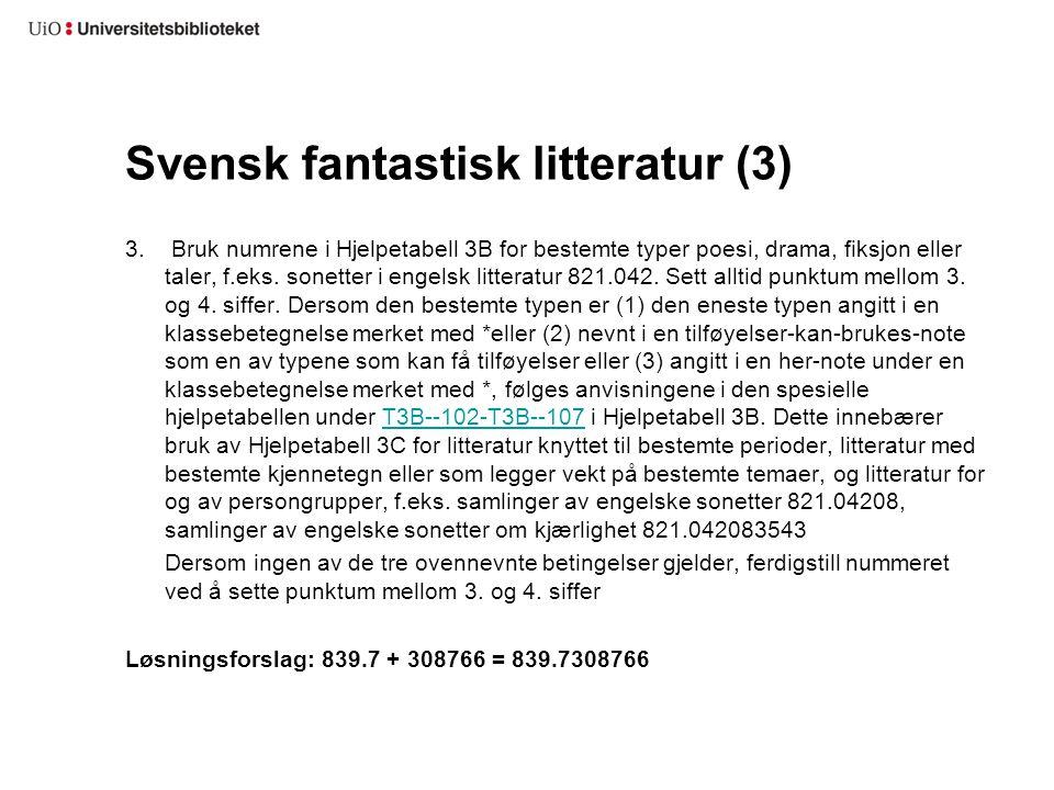 Svensk fantastisk litteratur (3) 3. Bruk numrene i Hjelpetabell 3B for bestemte typer poesi, drama, fiksjon eller taler, f.eks. sonetter i engelsk lit