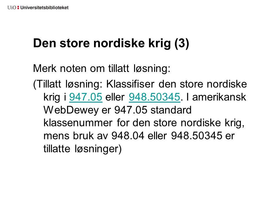 Den store nordiske krig (3) Merk noten om tillatt løsning: (Tillatt løsning: Klassifiser den store nordiske krig i 947.05 eller 948.50345. I amerikans