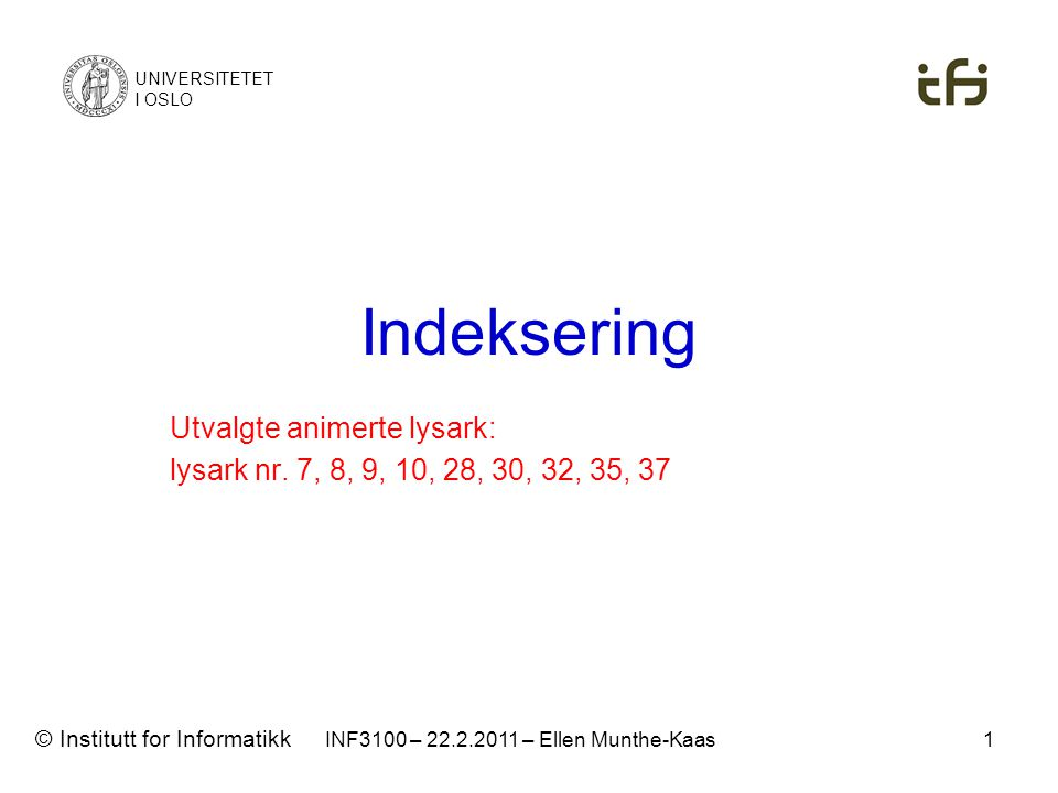 INF3100 – 22.2.2011 – Ellen Munthe-Kaas Indeksering UNIVERSITETET I OSLO © Institutt for Informatikk Utvalgte animerte lysark: lysark nr. 7, 8, 9, 10,
