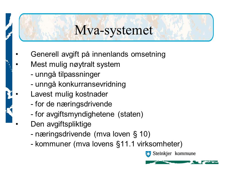 Mva-systemet Generell avgift på innenlands omsetning Mest mulig nøytralt system - unngå tilpassninger - unngå konkurransevridning Lavest mulig kostnader - for de næringsdrivende - for avgiftsmyndighetene (staten) Den avgiftspliktige - næringsdrivende (mva loven § 10) - kommuner (mva lovens §11.1 virksomheter)
