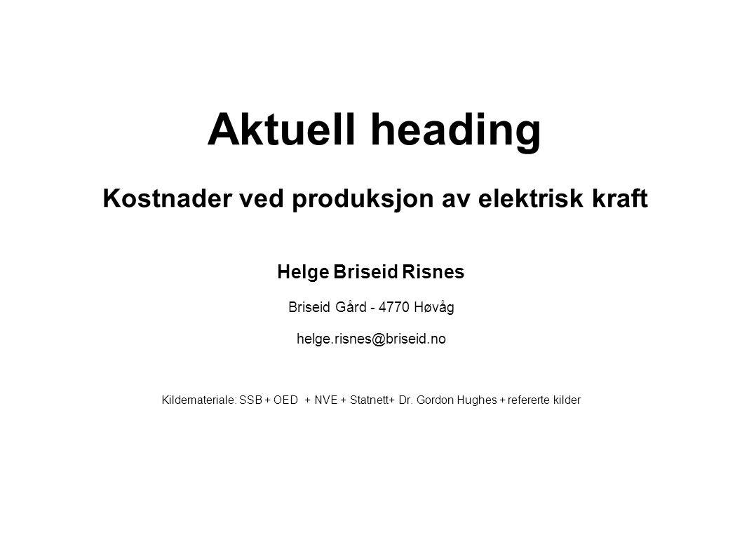 Aktuell heading Kostnader ved produksjon av elektrisk kraft Helge Briseid Risnes Briseid Gård - 4770 Høvåg helge.risnes@briseid.no Kildemateriale: SSB + OED + NVE + Statnett+ Dr.